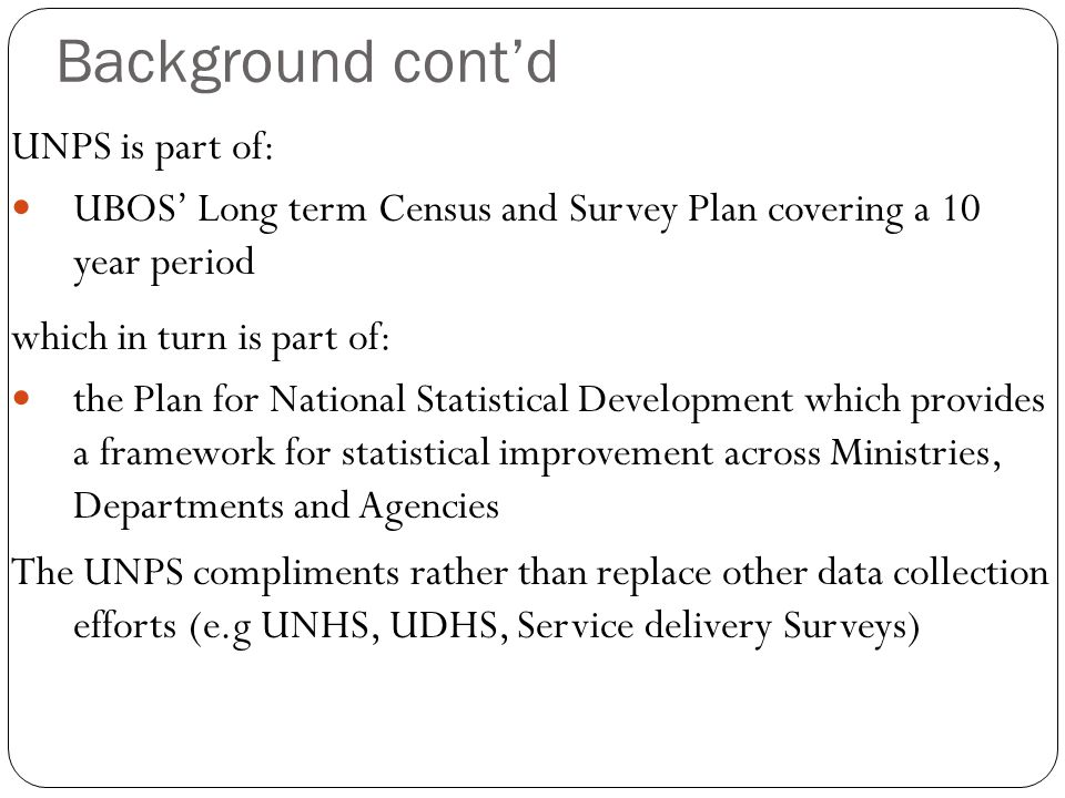 Background cont'd UNPS is part of: UBOS' Long term Census and Survey Plan covering a 10 year period which in turn is part of: the Plan for National Statistical Development which provides a framework for statistical improvement across Ministries, Departments and Agencies The UNPS compliments rather than replace other data collection efforts (e.g UNHS, UDHS, Service delivery Surveys)
