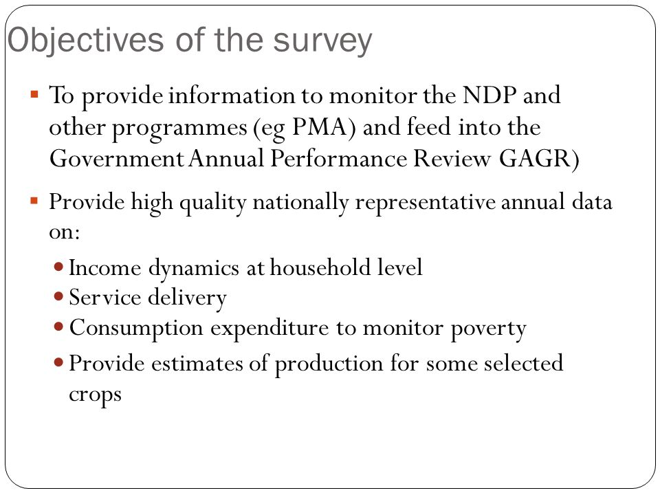 Objectives of the survey  To provide information to monitor the NDP and other programmes (eg PMA) and feed into the Government Annual Performance Review GAGR)  Provide high quality nationally representative annual data on: Income dynamics at household level Service delivery Consumption expenditure to monitor poverty Provide estimates of production for some selected crops