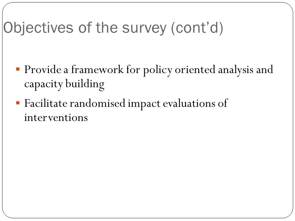 Objectives of the survey (cont'd)  Provide a framework for policy oriented analysis and capacity building  Facilitate randomised impact evaluations of interventions