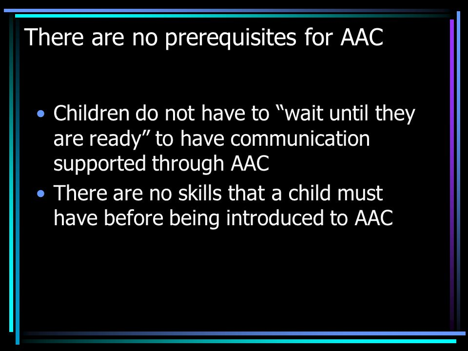 There are no prerequisites for AAC Children do not have to wait until they are ready to have communication supported through AAC There are no skills that a child must have before being introduced to AAC
