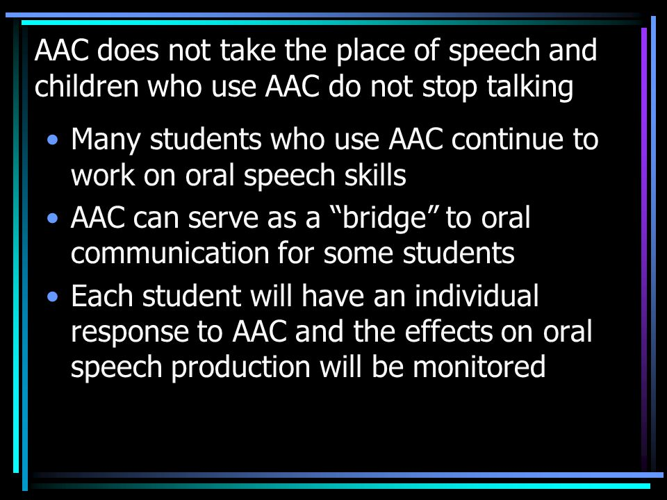 AAC does not take the place of speech and children who use AAC do not stop talking Many students who use AAC continue to work on oral speech skills AAC can serve as a bridge to oral communication for some students Each student will have an individual response to AAC and the effects on oral speech production will be monitored