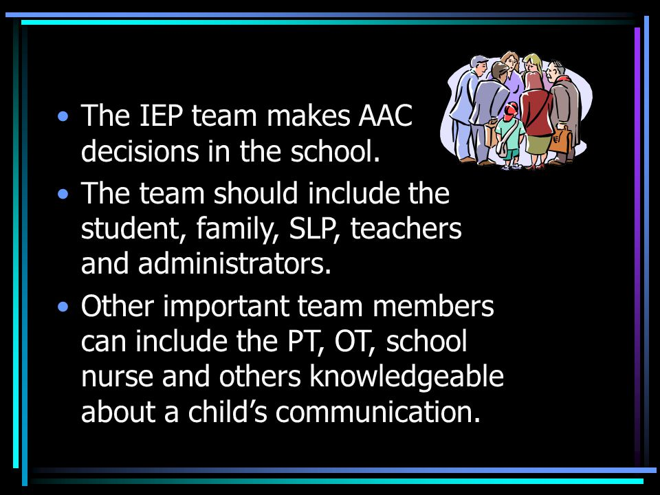 The IEP team makes AAC decisions in the school.