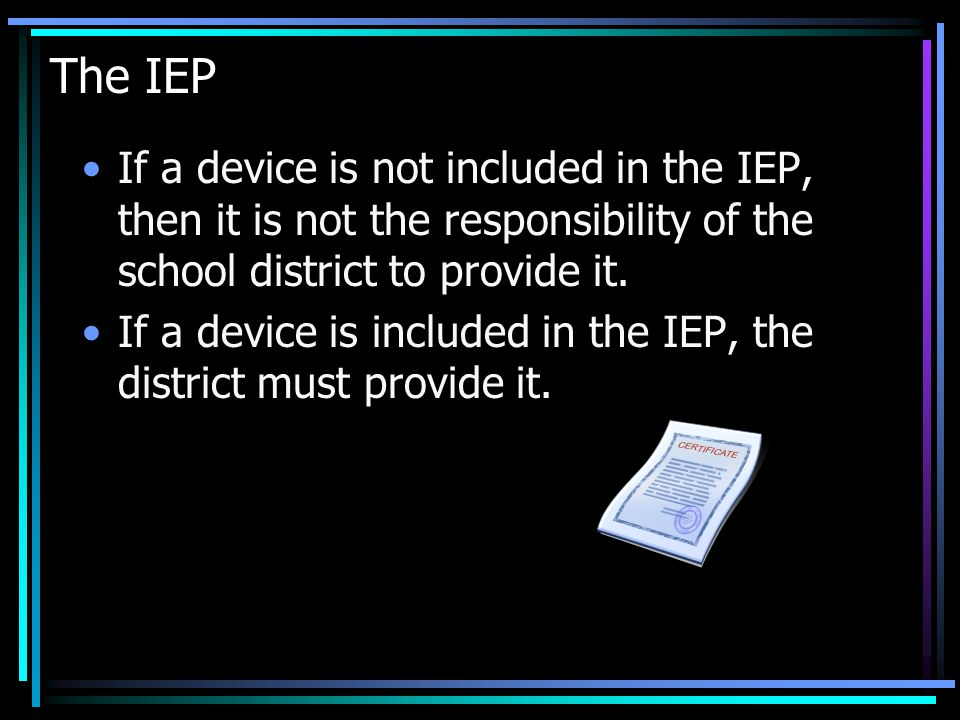 The IEP If a device is not included in the IEP, then it is not the responsibility of the school district to provide it.