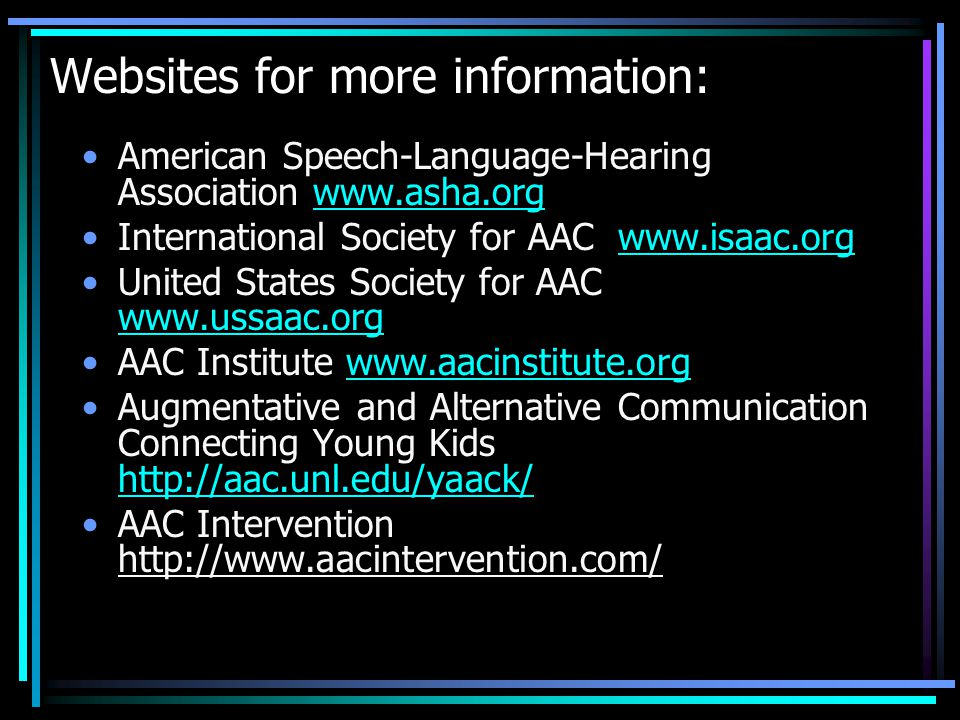 Websites for more information: American Speech-Language-Hearing Association   International Society for AAC   United States Society for AAC     AAC Institute   Augmentative and Alternative Communication Connecting Young Kids     AAC Intervention