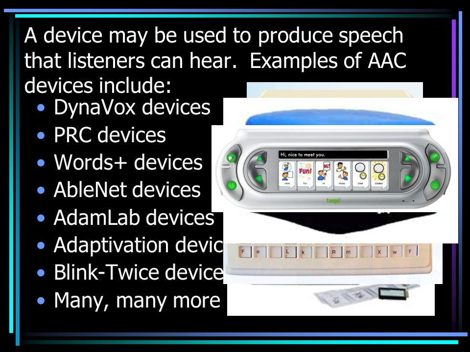 A device may be used to produce speech that listeners can hear.