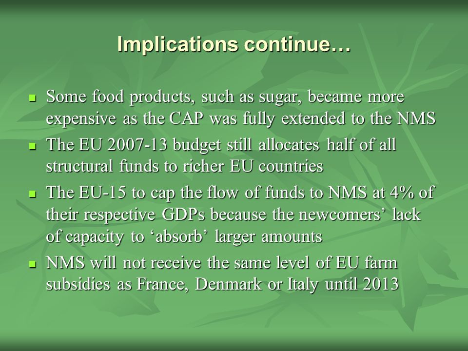 Implications continue… Some food products, such as sugar, became more expensive as the CAP was fully extended to the NMS Some food products, such as sugar, became more expensive as the CAP was fully extended to the NMS The EU budget still allocates half of all structural funds to richer EU countries The EU budget still allocates half of all structural funds to richer EU countries The EU-15 to cap the flow of funds to NMS at 4% of their respective GDPs because the newcomers' lack of capacity to 'absorb' larger amounts The EU-15 to cap the flow of funds to NMS at 4% of their respective GDPs because the newcomers' lack of capacity to 'absorb' larger amounts NMS will not receive the same level of EU farm subsidies as France, Denmark or Italy until 2013 NMS will not receive the same level of EU farm subsidies as France, Denmark or Italy until 2013
