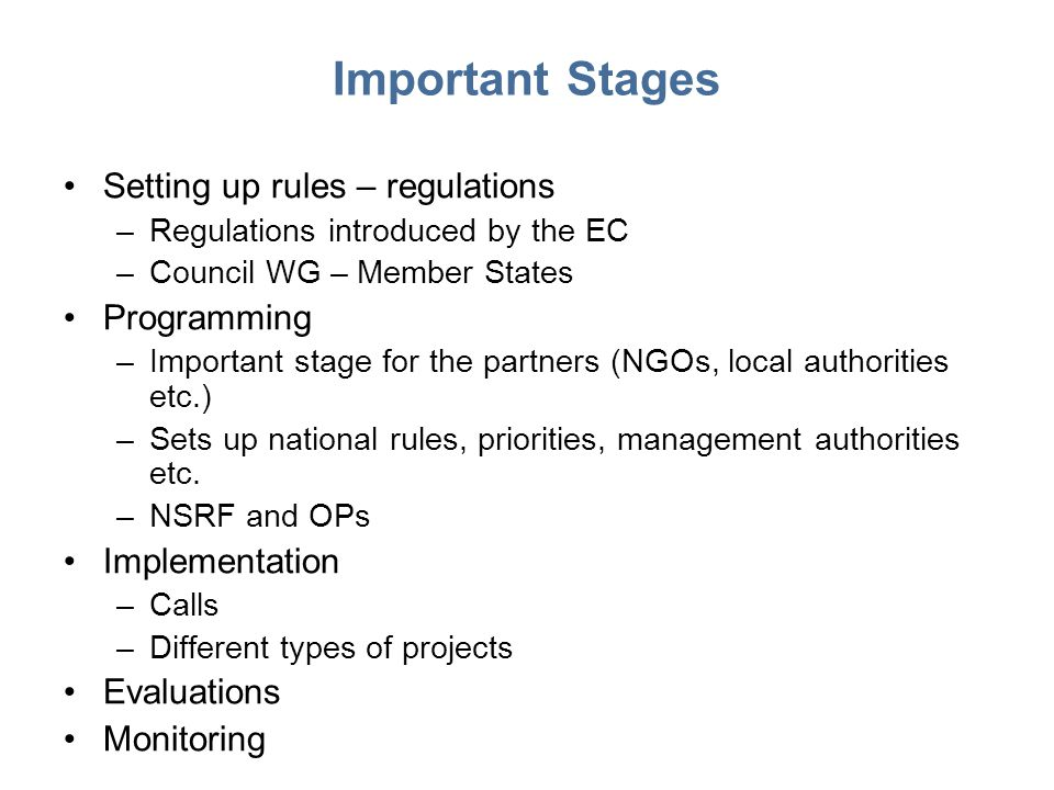 Important Stages Setting up rules – regulations –Regulations introduced by the EC –Council WG – Member States Programming –Important stage for the partners (NGOs, local authorities etc.) –Sets up national rules, priorities, management authorities etc.
