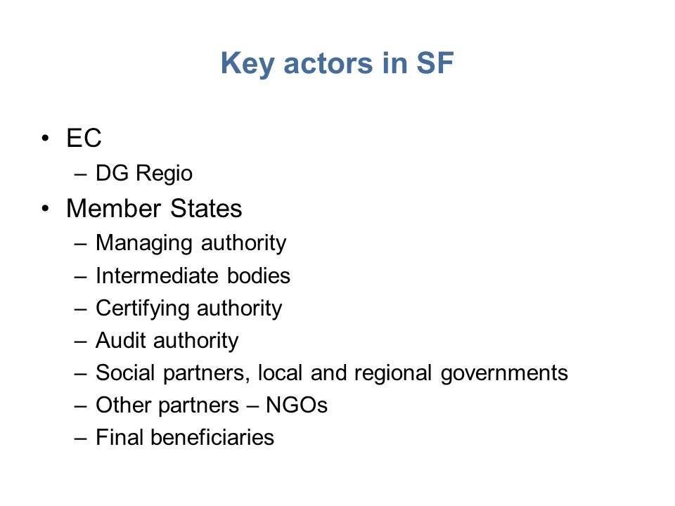 Key actors in SF EC –DG Regio Member States –Managing authority –Intermediate bodies –Certifying authority –Audit authority –Social partners, local and regional governments –Other partners – NGOs –Final beneficiaries