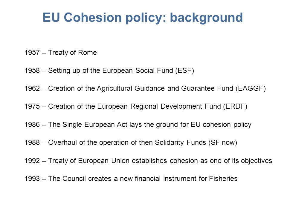 EU Cohesion policy: background 1957 – Treaty of Rome 1958 – Setting up of the European Social Fund (ESF) 1992 – Treaty of European Union establishes cohesion as one of its objectives 1962 – Creation of the Agricultural Guidance and Guarantee Fund (EAGGF) 1975 – Creation of the European Regional Development Fund (ERDF) 1986 – The Single European Act lays the ground for EU cohesion policy 1988 – Overhaul of the operation of then Solidarity Funds (SF now) 1993 – The Council creates a new financial instrument for Fisheries