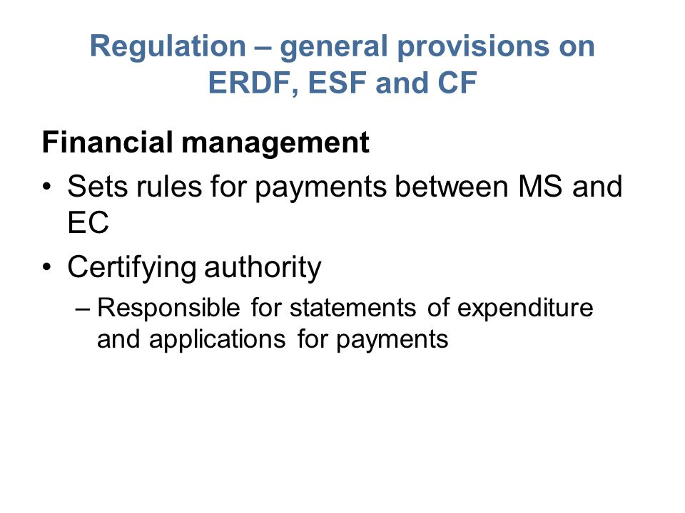 Regulation – general provisions on ERDF, ESF and CF Financial management Sets rules for payments between MS and EC Certifying authority –Responsible for statements of expenditure and applications for payments