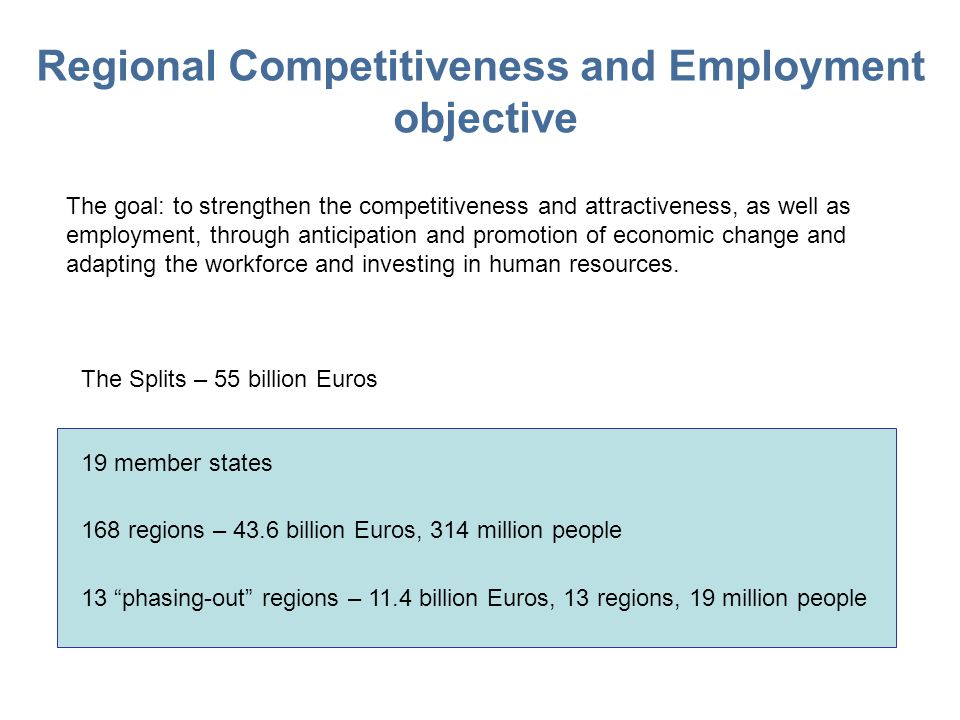 Regional Competitiveness and Employment objective The goal: to strengthen the competitiveness and attractiveness, as well as employment, through anticipation and promotion of economic change and adapting the workforce and investing in human resources.