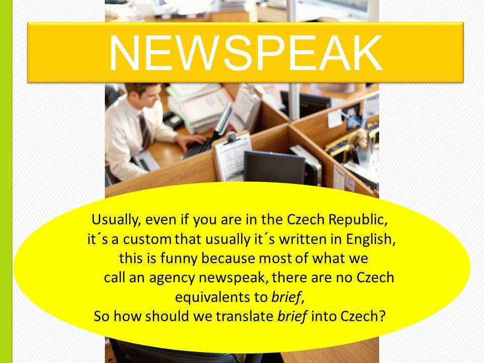 NEWSPEAK Usually, even if you are in the Czech Republic, it´s a custom that usually it´s written in English, this is funny because most of what we call an agency newspeak, there are no Czech equivalents to brief, So how should we translate brief into Czech