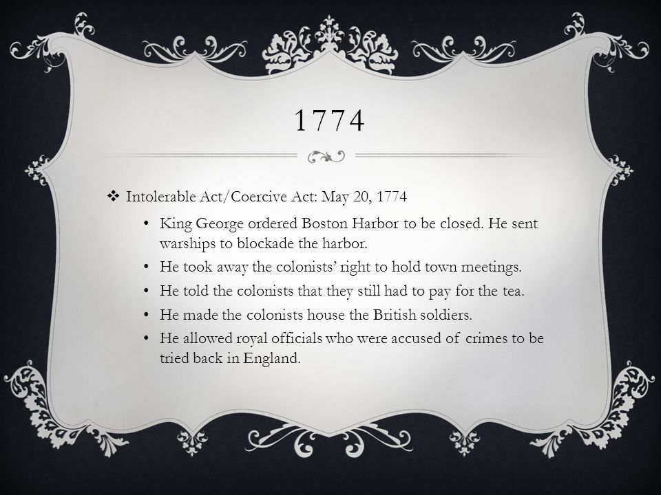 1774  Intolerable Act/Coercive Act: May 20, 1774 King George ordered Boston Harbor to be closed.