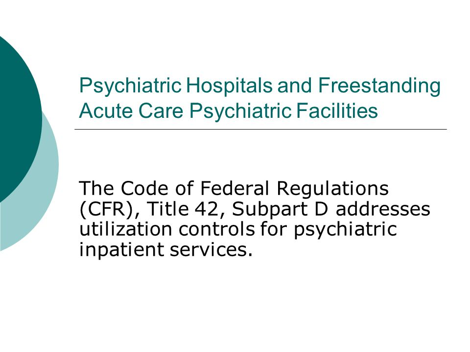 Psychiatric Hospitals and Freestanding Acute Care Psychiatric Facilities The Code of Federal Regulations (CFR), Title 42, Subpart D addresses utilization controls for psychiatric inpatient services.