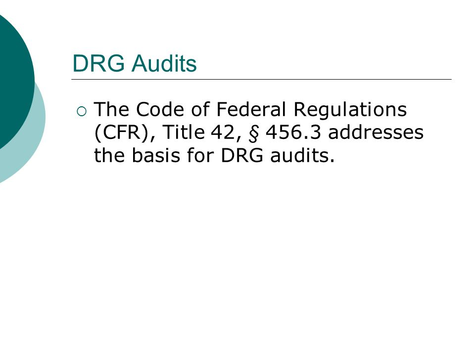 DRG Audits  The Code of Federal Regulations (CFR), Title 42, § addresses the basis for DRG audits.
