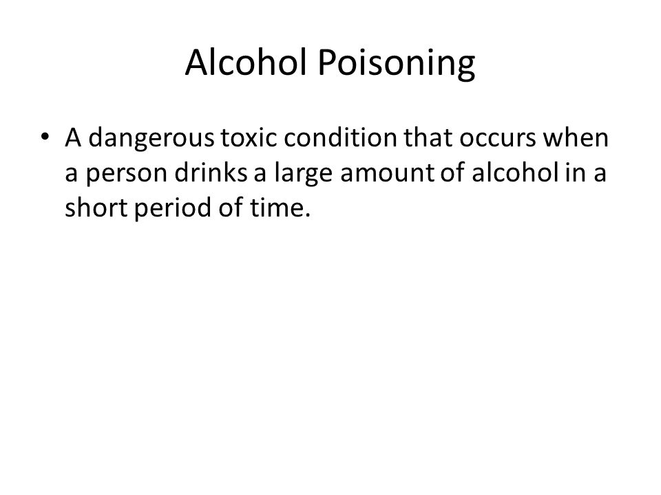 Alcohol Poisoning A dangerous toxic condition that occurs when a person drinks a large amount of alcohol in a short period of time.
