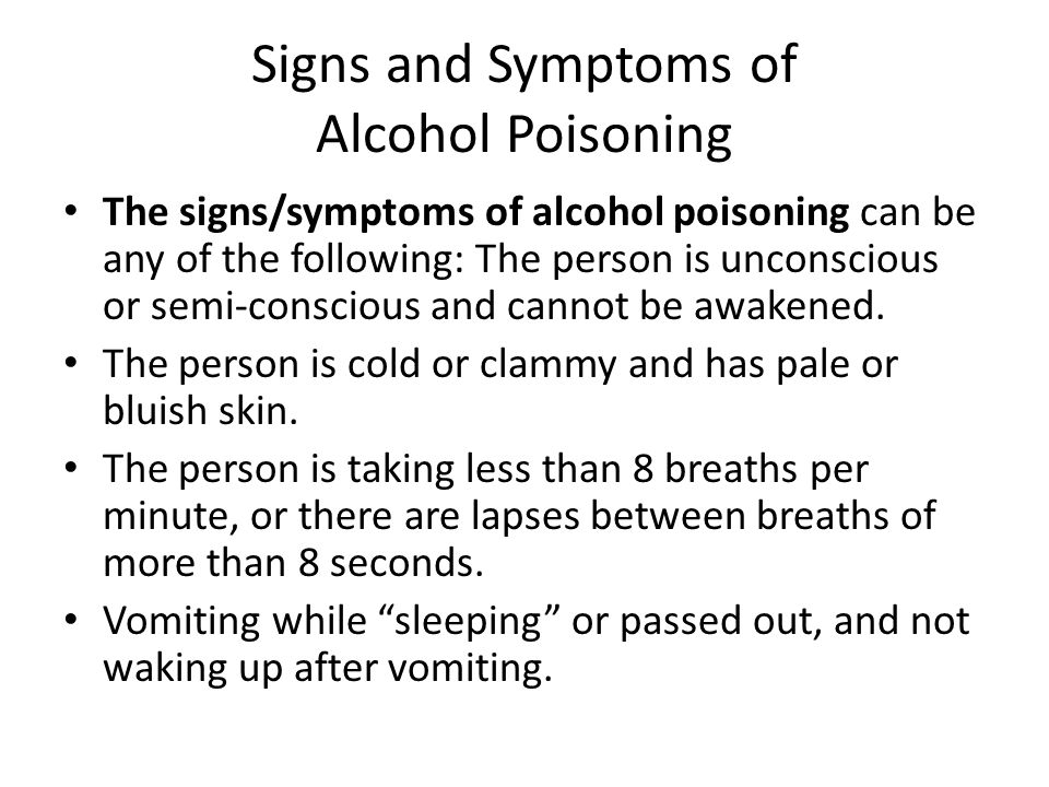 Signs and Symptoms of Alcohol Poisoning The signs/symptoms of alcohol poisoning can be any of the following: The person is unconscious or semi-conscious and cannot be awakened.