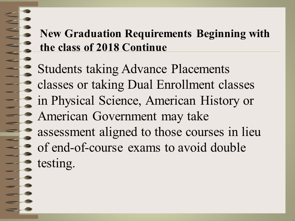 New Graduation Requirements Beginning with the class of 2018 Will NOT have to take the Ohio Graduation Test (OGT) In addition to the 20 required credits, all students must take end-of-course exams in the following courses: Algebra and Geometry Physical Science American History and American Government English 9 and English 10