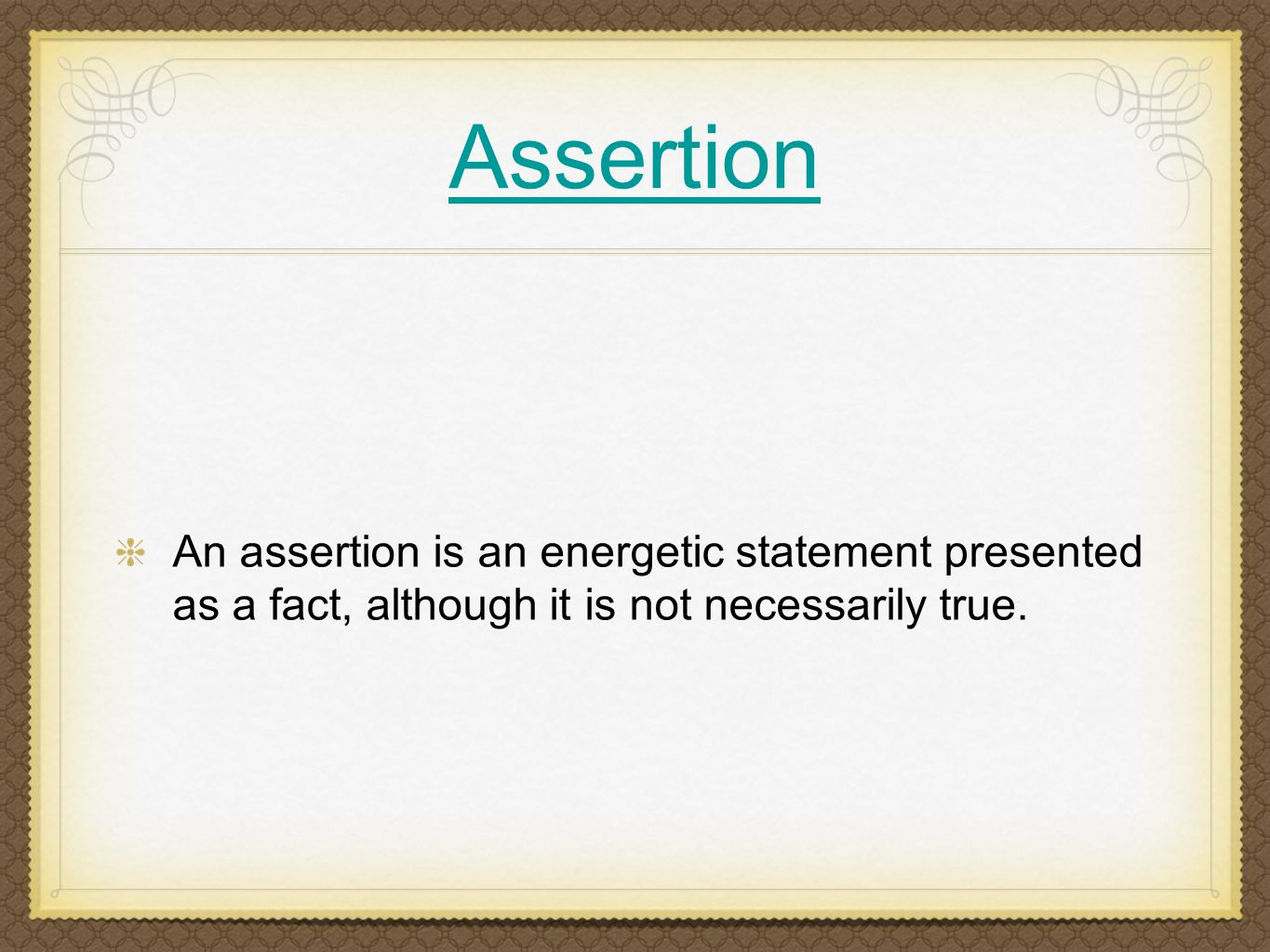 Assertion An assertion is an energetic statement presented as a fact, although it is not necessarily true.