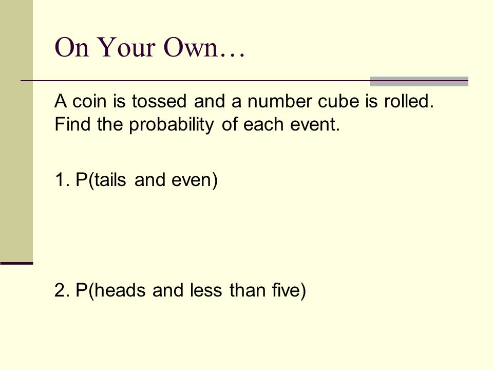 On Your Own… A coin is tossed and a number cube is rolled.
