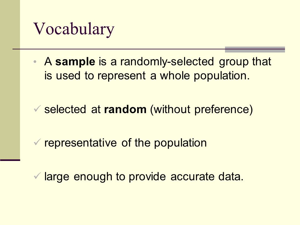 Vocabulary A sample is a randomly-selected group that is used to represent a whole population.