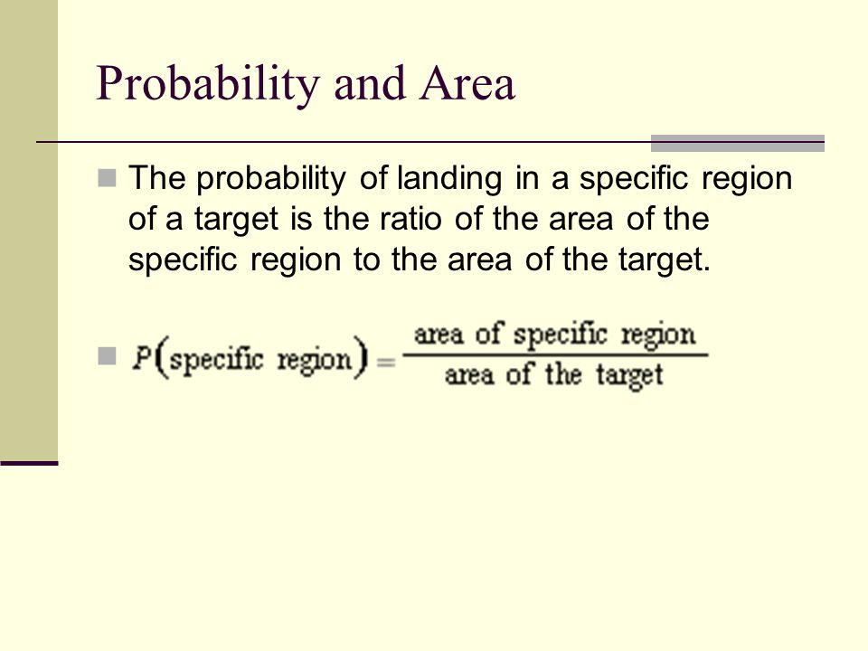 The probability of landing in a specific region of a target is the ratio of the area of the specific region to the area of the target.