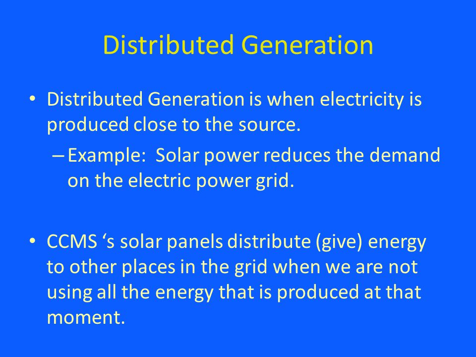 Distributed Generation Distributed Generation is when electricity is produced close to the source.