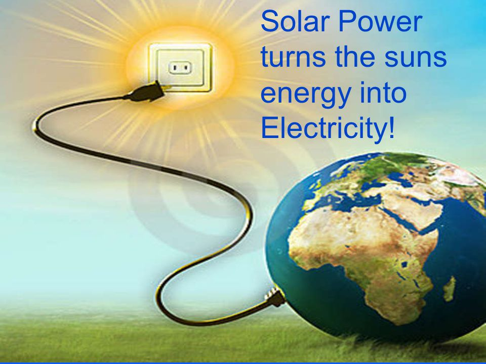 Solar Power turns the suns energy into Electricity!