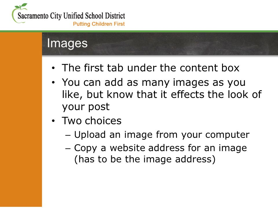 The first tab under the content box You can add as many images as you like, but know that it effects the look of your post Two choices – Upload an image from your computer – Copy a website address for an image (has to be the image address) Images