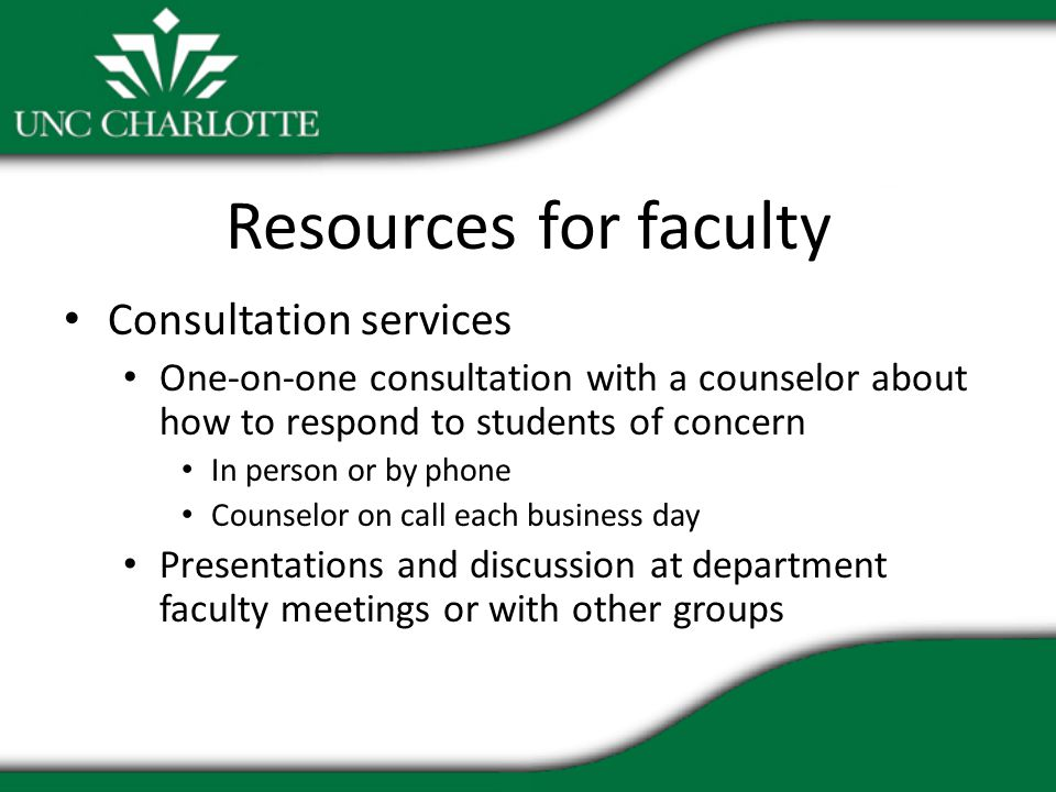 Resources for faculty Consultation services One-on-one consultation with a counselor about how to respond to students of concern In person or by phone Counselor on call each business day Presentations and discussion at department faculty meetings or with other groups