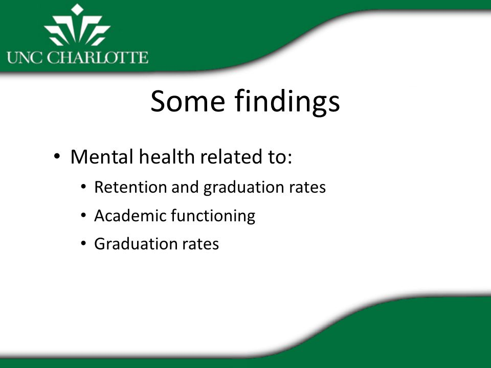 Some findings Mental health related to: Retention and graduation rates Academic functioning Graduation rates