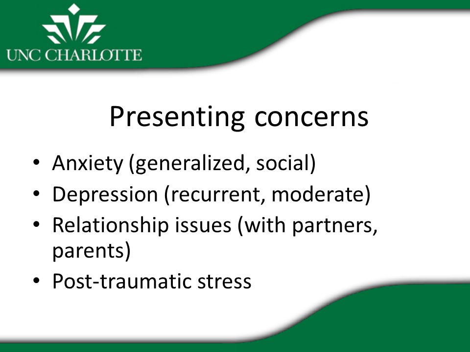Presenting concerns Anxiety (generalized, social) Depression (recurrent, moderate) Relationship issues (with partners, parents) Post-traumatic stress