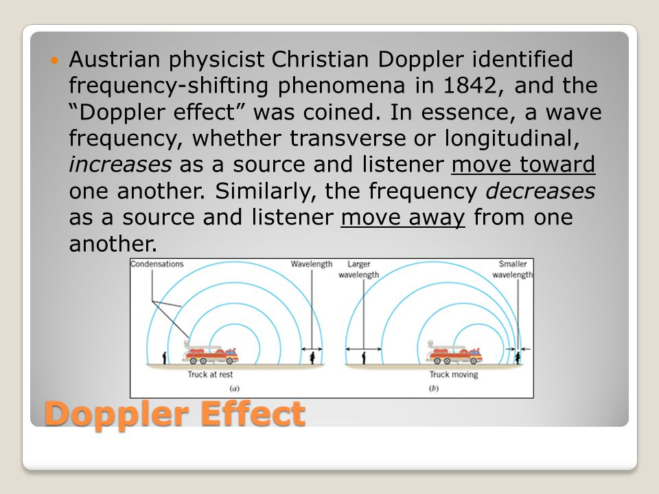 Doppler Effect Austrian physicist Christian Doppler identified frequency-shifting phenomena in 1842, and the Doppler effect was coined.