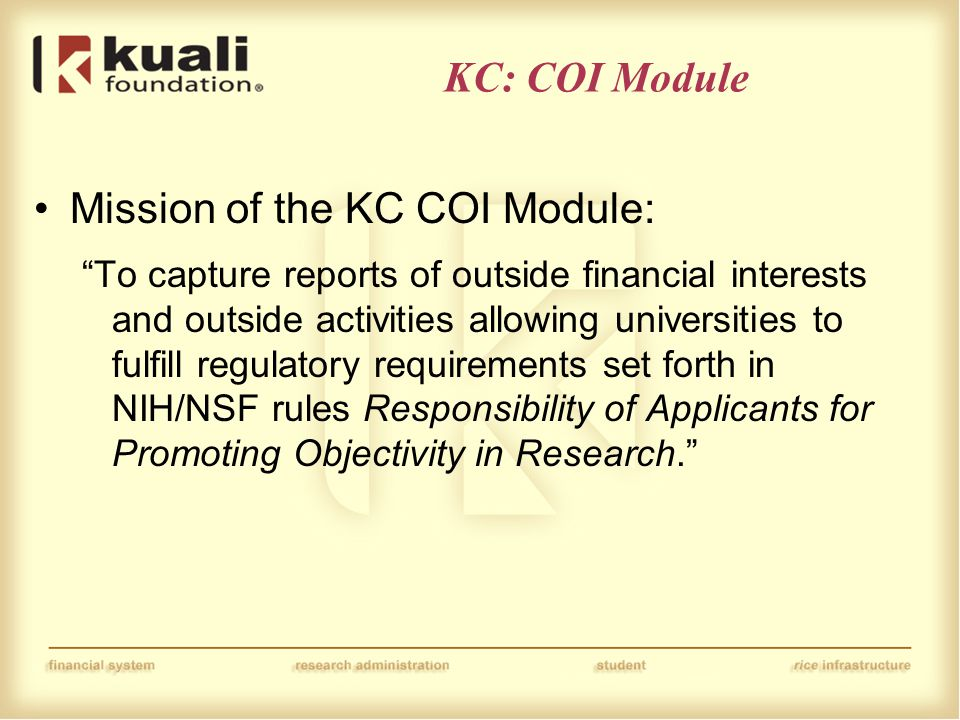 KC: COI Module Mission of the KC COI Module: To capture reports of outside financial interests and outside activities allowing universities to fulfill regulatory requirements set forth in NIH/NSF rules Responsibility of Applicants for Promoting Objectivity in Research.