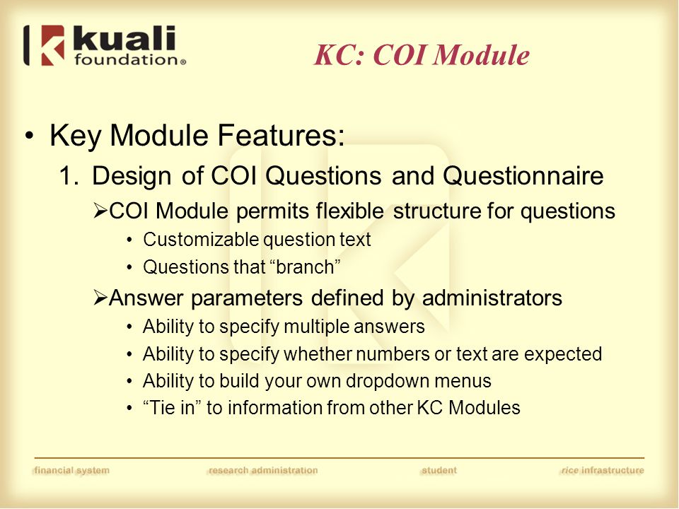 KC: COI Module Key Module Features: 1.Design of COI Questions and Questionnaire  COI Module permits flexible structure for questions Customizable question text Questions that branch  Answer parameters defined by administrators Ability to specify multiple answers Ability to specify whether numbers or text are expected Ability to build your own dropdown menus Tie in to information from other KC Modules