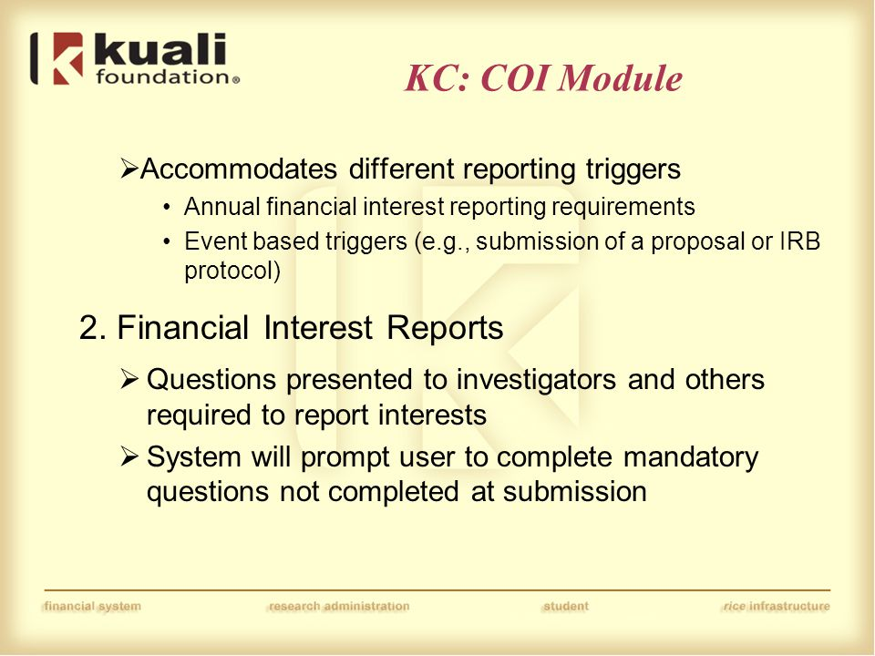 KC: COI Module  Accommodates different reporting triggers Annual financial interest reporting requirements Event based triggers (e.g., submission of a proposal or IRB protocol) 2.