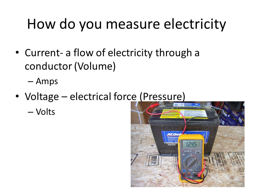How do you measure electricity Current- a flow of electricity through a conductor (Volume) – Amps Voltage – electrical force (Pressure) – Volts