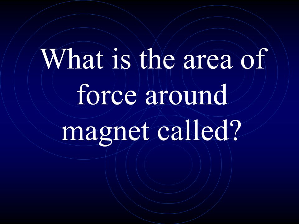 What is the area of force around magnet called