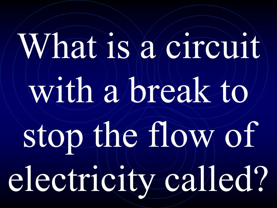 What is a circuit with a break to stop the flow of electricity called