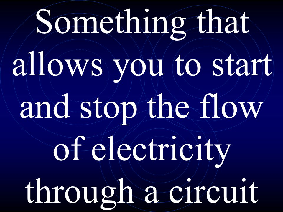 Something that allows you to start and stop the flow of electricity through a circuit