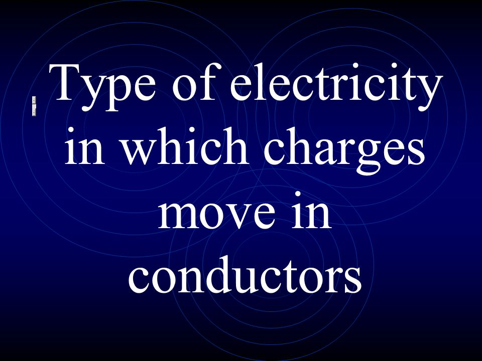 Type of electricity in which charges move in conductors
