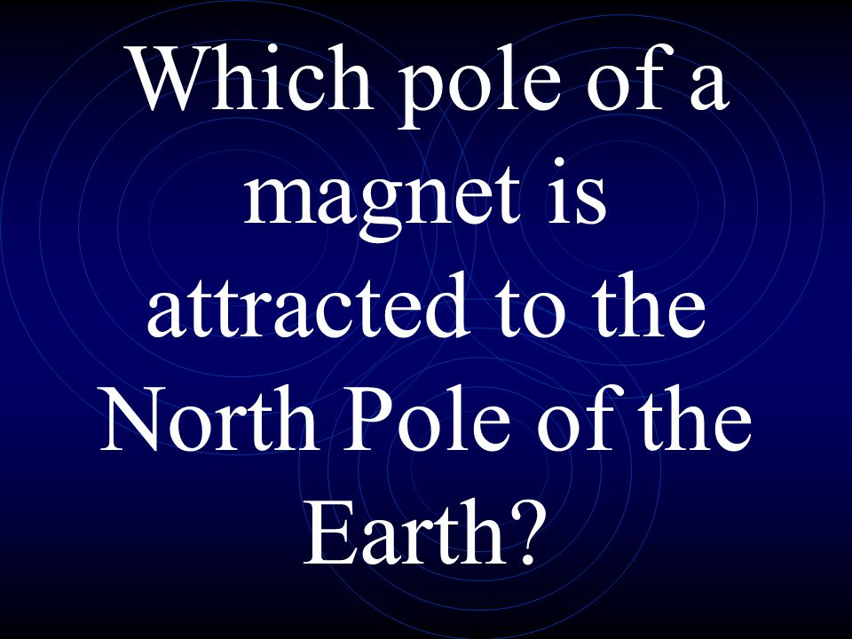Which pole of a magnet is attracted to the North Pole of the Earth
