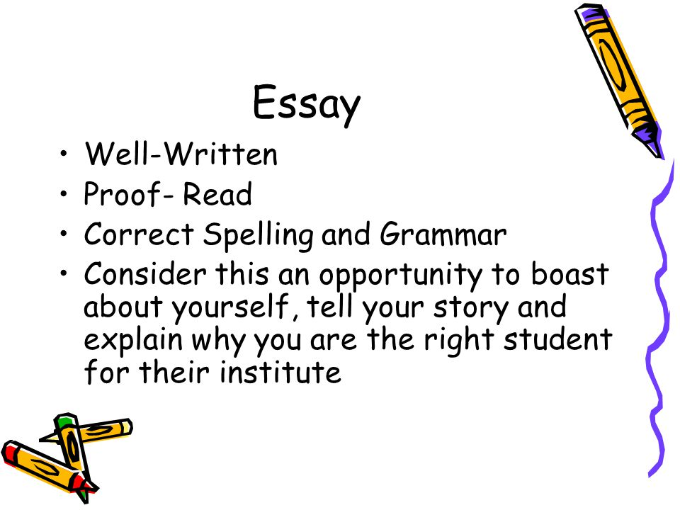 Essay Well-Written Proof- Read Correct Spelling and Grammar Consider this an opportunity to boast about yourself, tell your story and explain why you are the right student for their institute