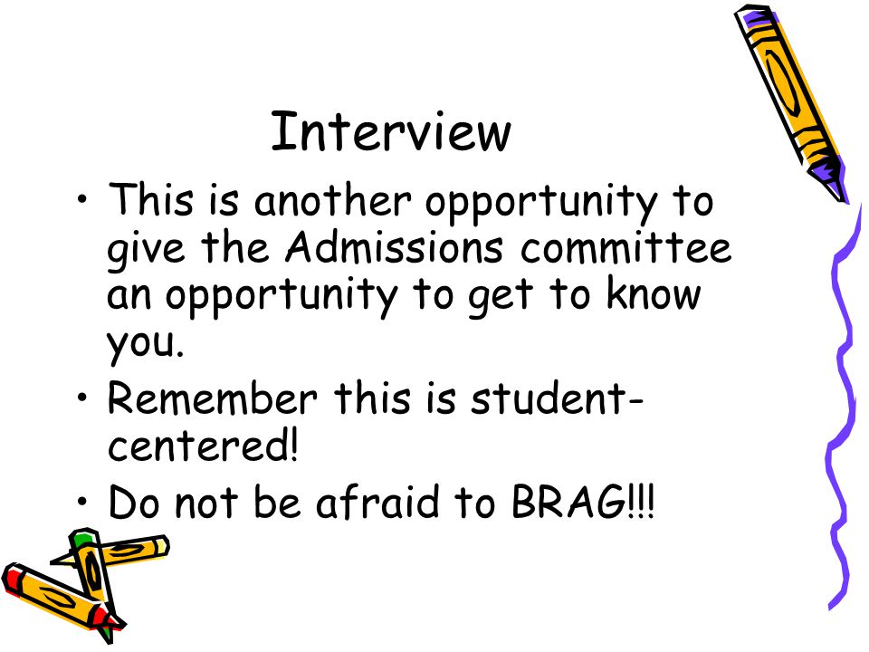 Interview This is another opportunity to give the Admissions committee an opportunity to get to know you.