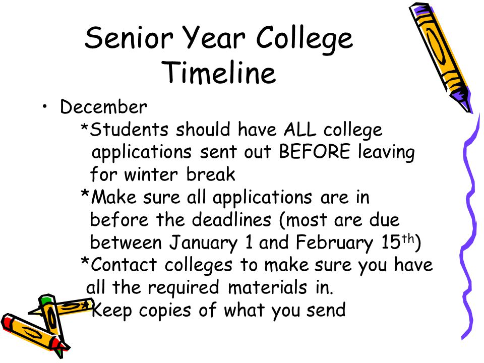 Senior Year College Timeline December * Students should have ALL college applications sent out BEFORE leaving for winter break *Make sure all applications are in before the deadlines (most are due between January 1 and February 15 th ) *Contact colleges to make sure you have all the required materials in.