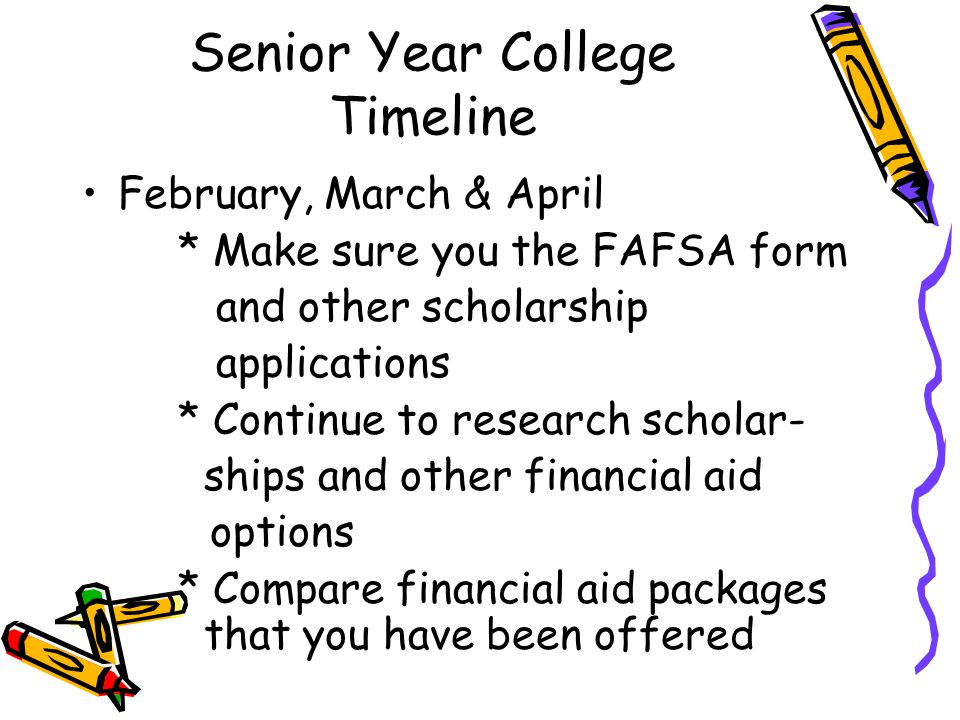 Senior Year College Timeline February, March & April * Make sure you the FAFSA form and other scholarship applications * Continue to research scholar- ships and other financial aid options * Compare financial aid packages that you have been offered