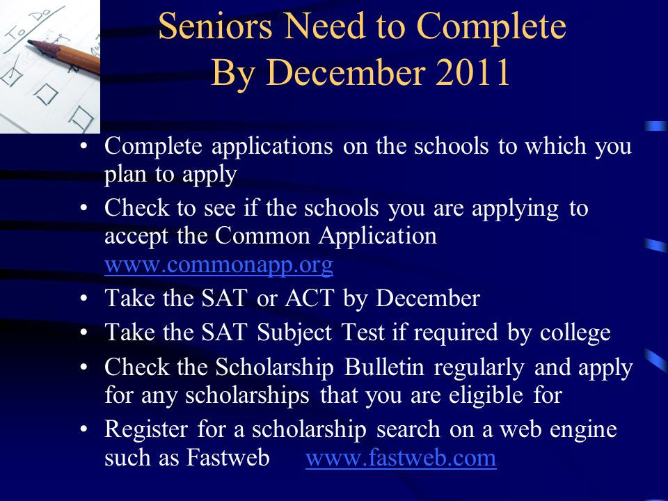 Seniors Need to Complete By December 2011 Complete applications on the schools to which you plan to apply Check to see if the schools you are applying to accept the Common Application     Take the SAT or ACT by December Take the SAT Subject Test if required by college Check the Scholarship Bulletin regularly and apply for any scholarships that you are eligible for Register for a scholarship search on a web engine such as Fastweb
