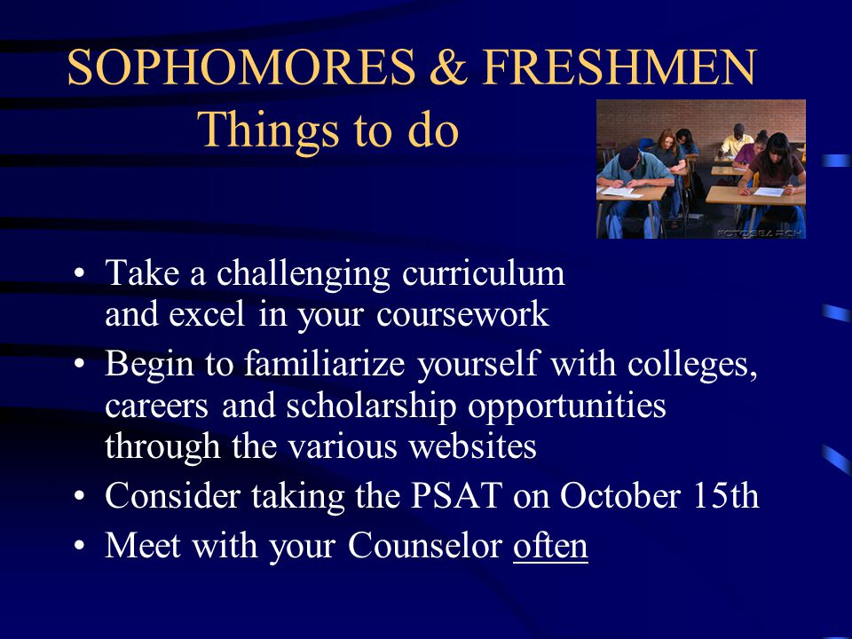SOPHOMORES & FRESHMEN Things to do Take a challenging curriculum and excel in your coursework Begin to familiarize yourself with colleges, careers and scholarship opportunities through the various websites Consider taking the PSAT on October 15th Meet with your Counselor often
