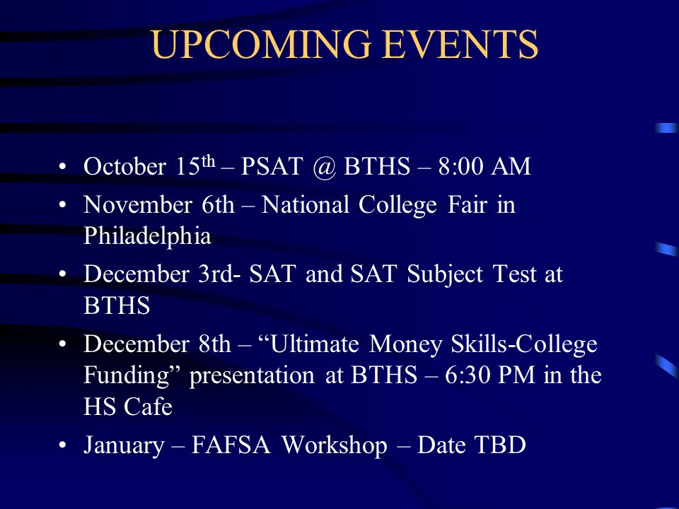 UPCOMING EVENTS October 15 th – BTHS – 8:00 AM November 6th – National College Fair in Philadelphia December 3rd- SAT and SAT Subject Test at BTHS December 8th – Ultimate Money Skills-College Funding presentation at BTHS – 6:30 PM in the HS Cafe January – FAFSA Workshop – Date TBD