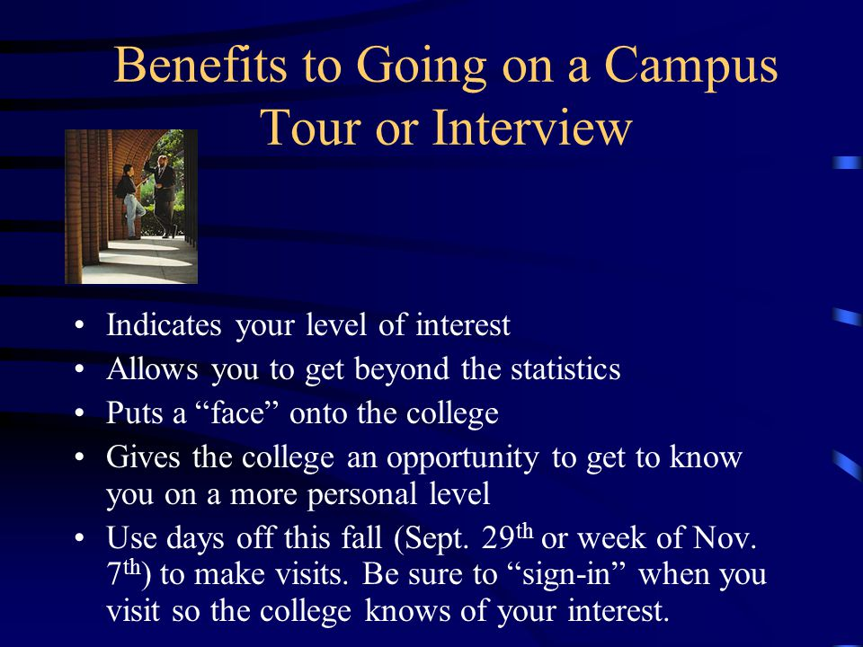 Benefits to Going on a Campus Tour or Interview Indicates your level of interest Allows you to get beyond the statistics Puts a face onto the college Gives the college an opportunity to get to know you on a more personal level Use days off this fall (Sept.